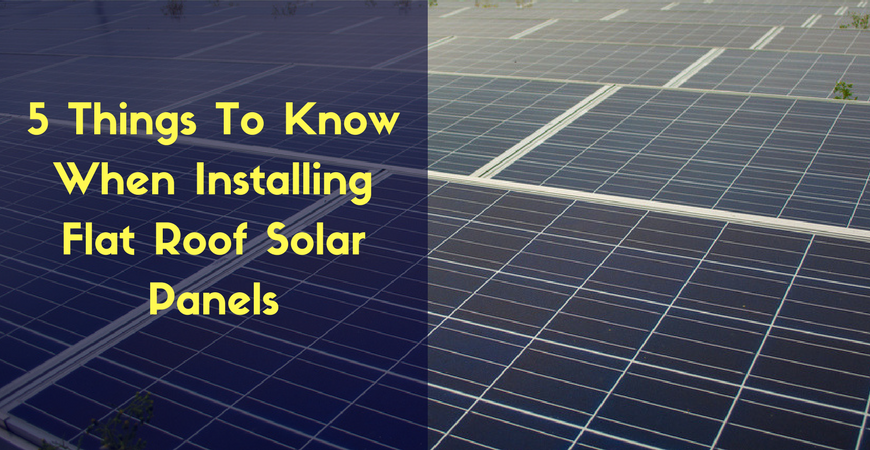 5 Things To Know When Installing Flat Roof Solar Panels
